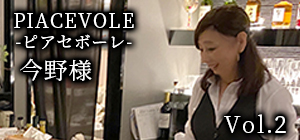 Vol.2 PIACEVOLE 今野様